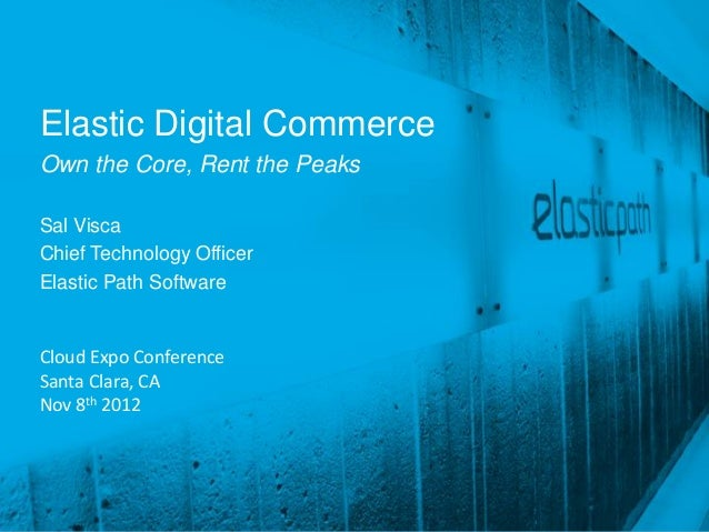 Elastic Digital CommerceOwn the Core, Rent the PeaksSal ViscaChief Technology OfficerElastic Path SoftwareCloud Expo Confe...