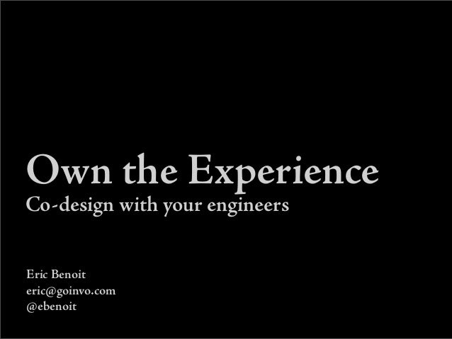 Own the Experience Co-design with your engineers Eric Benoit eric@goinvo.com @ebenoit