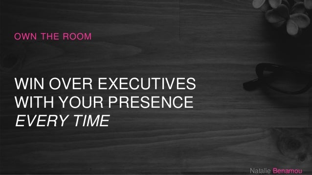 WIN OVER EXECUTIVES WITH YOUR PRESENCE EVERY TIME OWN THE ROOM Natalie Benamou
