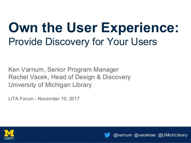 @varnum @vacekrae @UMichLibrary Own the User Experience: Provide Discovery for Your Users Ken Varnum, Senior Program Manag...