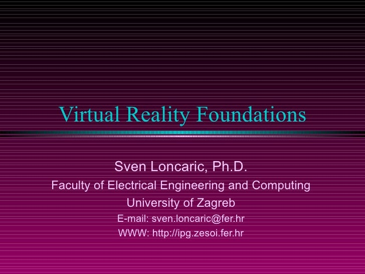 Virtual Reality Foundations             Sven Loncaric, Ph.D. Faculty of Electrical Engineering and Computing              ...