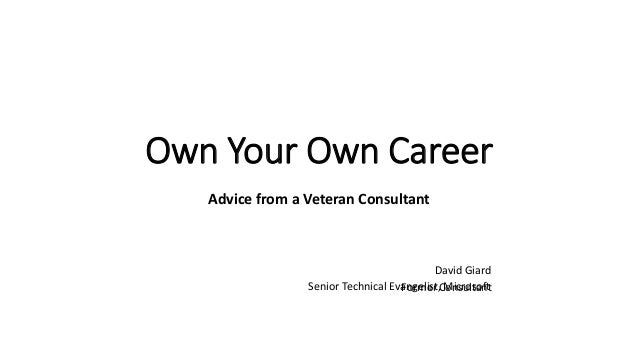 Own Your Own Career Advice from a Veteran Consultant David Giard ConsultantSenior Technical Evangelist, MicrosoftFormer