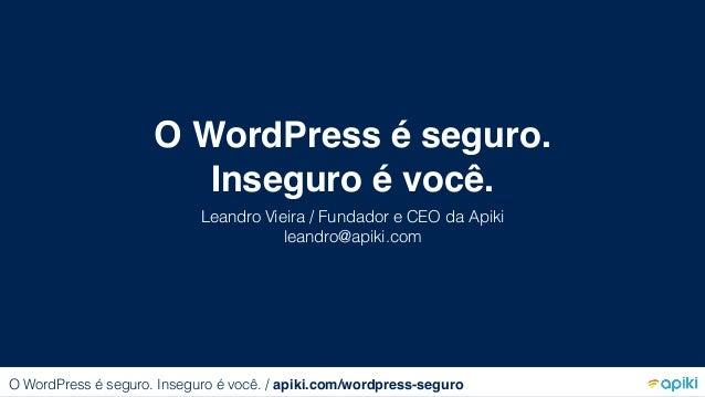 O WordPress é seguro. Inseguro é você. Leandro Vieira / Fundador e CEO da Apiki leandro@apiki.com O WordPress é seguro. In...