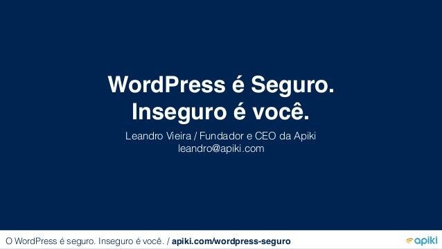 WordPress é Seguro. Inseguro é você. Leandro Vieira / Fundador e CEO da Apiki leandro@apiki.com O WordPress é seguro. Inse...