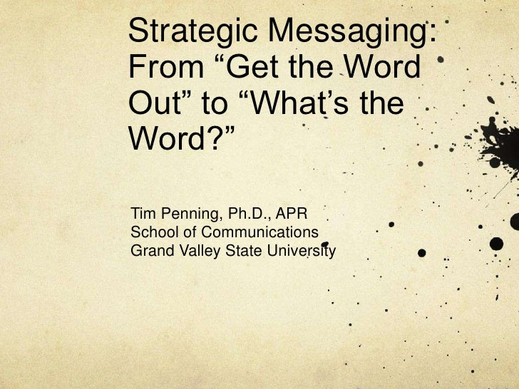 """Strategic Messaging:From """"Get the Word Out"""" to """"What's the Word?""""<br />Tim Penning, Ph.D., APR<br />School of Communicatio..."""