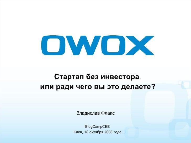 Стартап без инвестора  или ради чего вы это делаете? BlogCampCEE Киев, 18   октября 2008 года Владислав Флакс