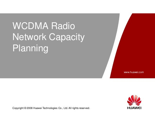 www.huawei.com Copyright © 2008 Huawei Technologies Co., Ltd. All rights reserved. WCDMA Radio Network Capacity Planning