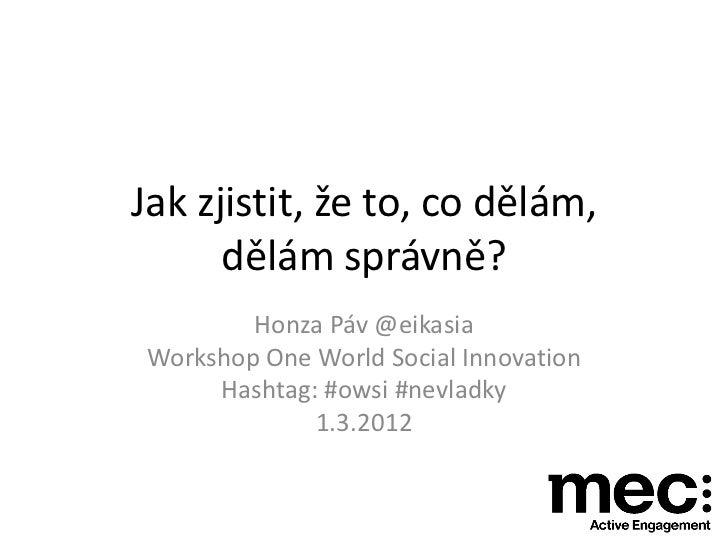 Jak zjistit, že to, co dělám,      dělám správně?        Honza Páv @eikasiaWorkshop One World Social Innovation     Hashta...