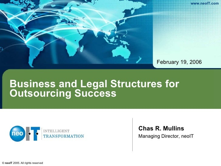Business and Legal Structures for Outsourcing Success February 19, 2006 Chas R. Mullins Managing Director, neoIT