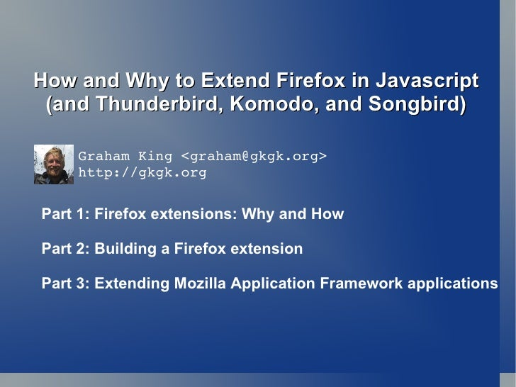 How and Why to Extend Firefox in Javascript  (and Thunderbird, Komodo, and Songbird)       GrahamKing<graham@gkgk.org>  ...