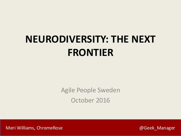 Meri Williams, ChromeRose @Geek_Manager NEURODIVERSITY: THE NEXT FRONTIER Agile People Sweden October 2016