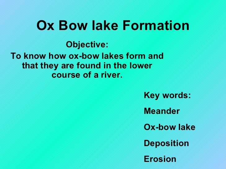 Ox Bow lake Formation Objective: To know how ox-bow lakes form and that they are found in the lower course of a river. Key...