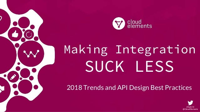 #SoAI18 @CloudElements SUCK LESS 2018 Trends and API Design Best Practices Making Integration