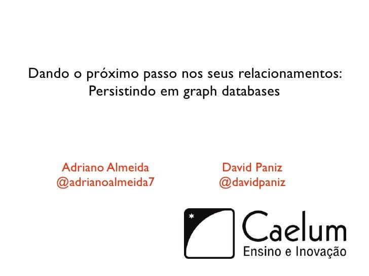 Dando o próximo passo nos seus relacionamentos:         Persistindo em graph databases         Adriano Almeida         Dav...