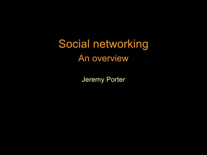 <ul><li>Social networking </li></ul><ul><li>An overview </li></ul><ul><li>Jeremy Porter </li></ul>