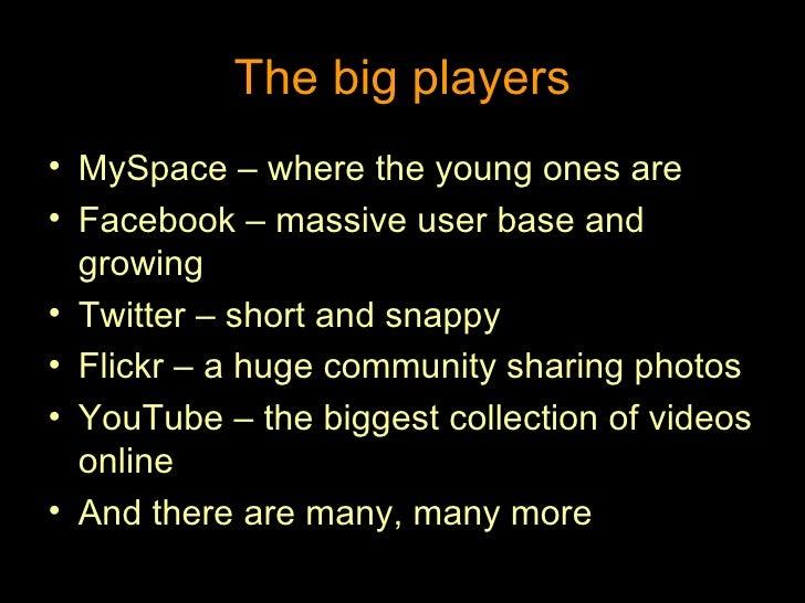 The big players <ul><li>MySpace – where the young ones are </li></ul><ul><li>Facebook – massive user base and growing </li...