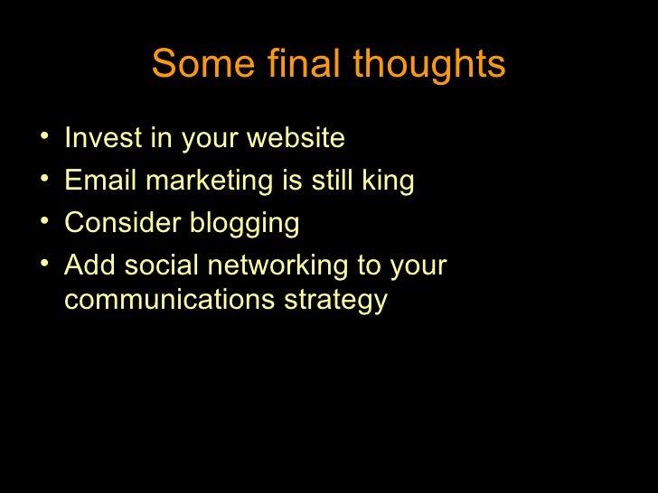 Some final thoughts <ul><li>Invest in your website </li></ul><ul><li>Email marketing is still king </li></ul><ul><li>Consi...