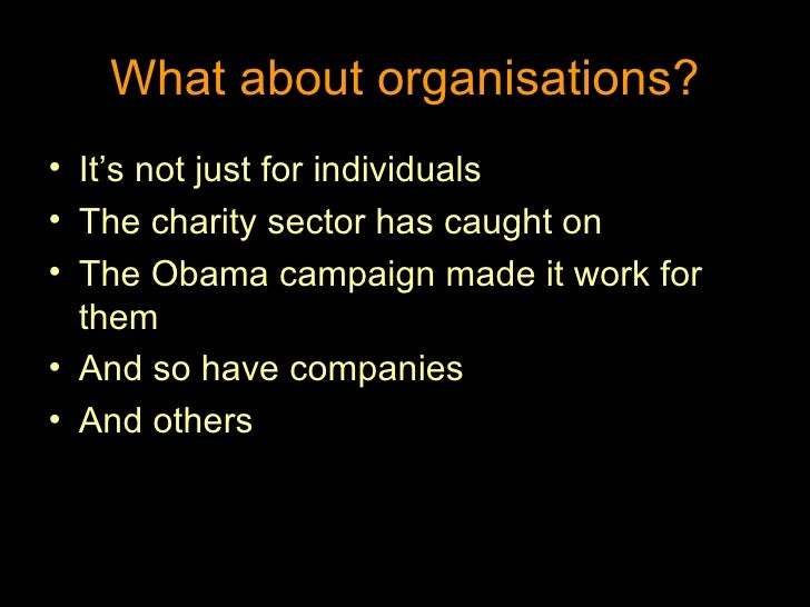 What about organisations? <ul><li>It's not just for individuals </li></ul><ul><li>The charity sector has caught on </li></...