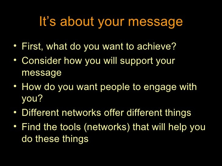 It's about your message <ul><li>First, what do you want to achieve? </li></ul><ul><li>Consider how you will support your m...