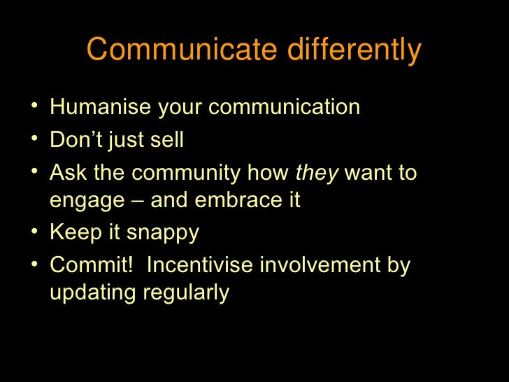 Communicate differently <ul><li>Humanise your communication </li></ul><ul><li>Don't just sell </li></ul><ul><li>Ask the co...
