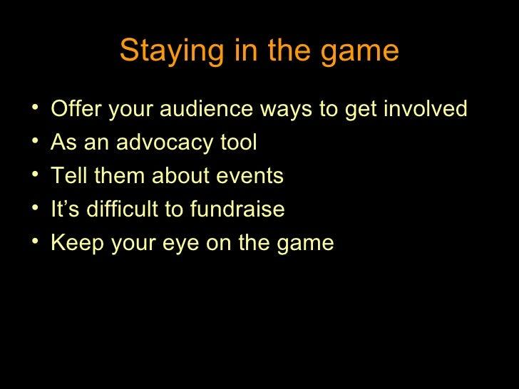 Staying in the game <ul><li>Offer your audience ways to get involved </li></ul><ul><li>As an advocacy tool </li></ul><ul><...
