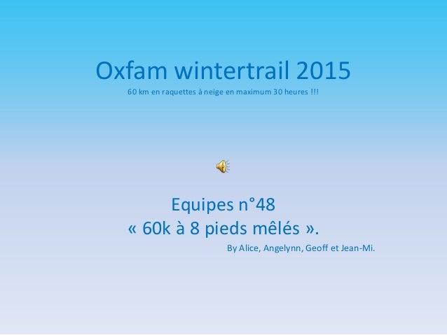 Oxfam wintertrail 2015 60 km en raquettes à neige en maximum 30 heures !!! Equipes n°48 « 60k à 8 pieds mêlés ». By Alice,...