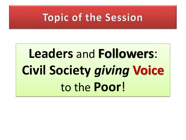 Leaders and Followers:Civil Society giving Voice        to the Poor!