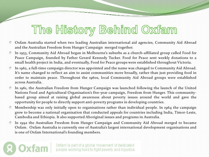 The History Behind Oxfam<br /><ul><li>Oxfam Australia started when two leading Australian international aid agencies, Comm...