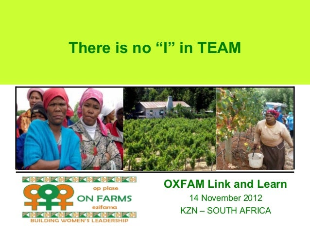 """There is no """"I"""" in TEAM            OXFAM Link and Learn                14 November 2012              KZN – SOUTH AFRICA"""
