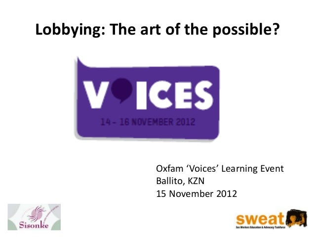 Lobbying: The art of the possible?                Oxfam 'Voices' Learning Event                Ballito, KZN               ...