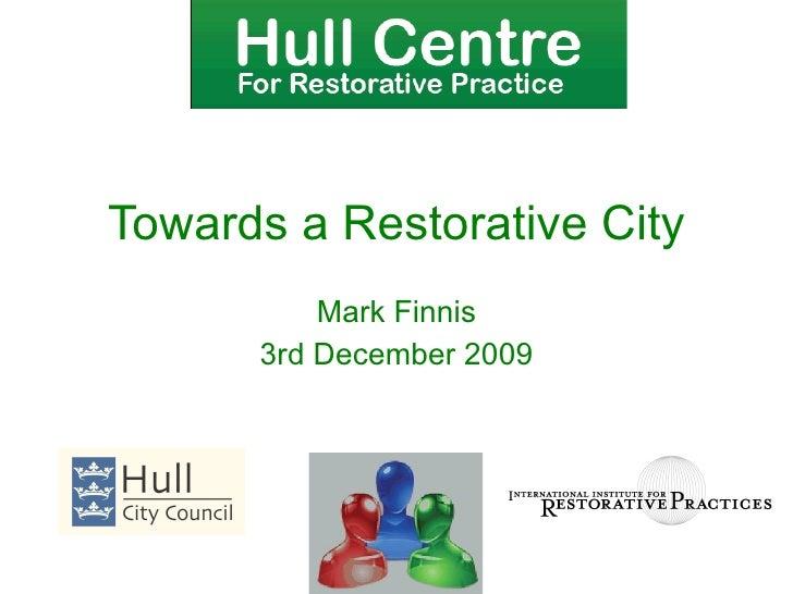 Mark Finnis 3rd December 2009 Towards a Restorative City