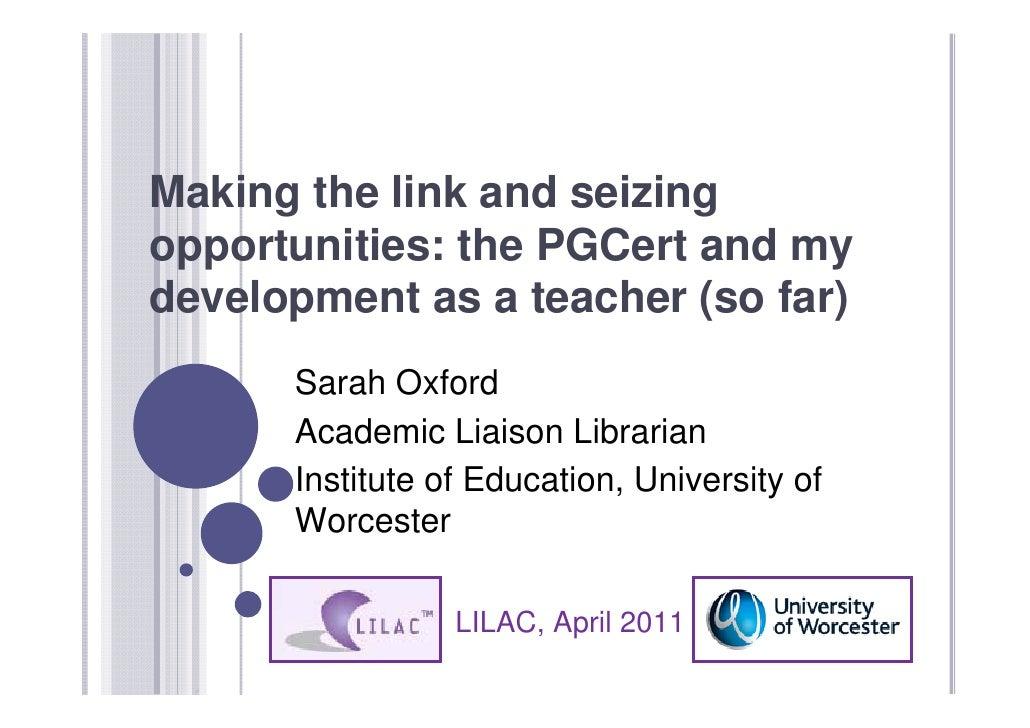 Making the link and seizingopportunities: the PGCert and mydevelopment as a teacher (so far)      Sarah Oxford      Academ...