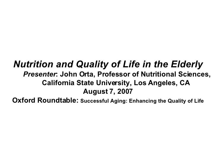 Nutrition and Quality of Life in the Elderly Presenter : John Orta, Professor of Nutritional Sciences,  California State U...