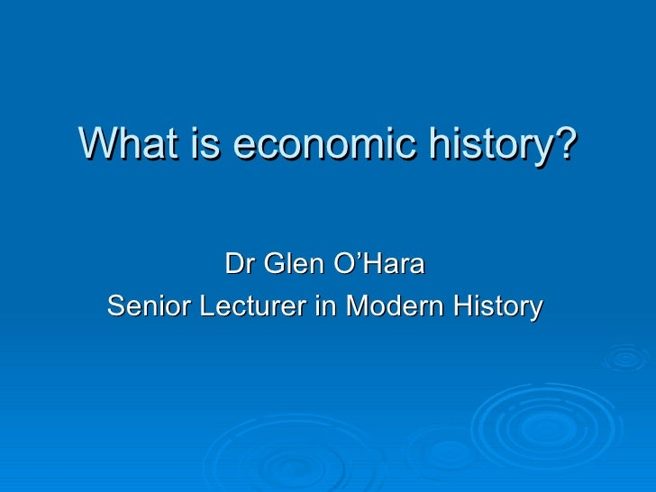 What is economic history? Dr Glen O'Hara Senior Lecturer in Modern History