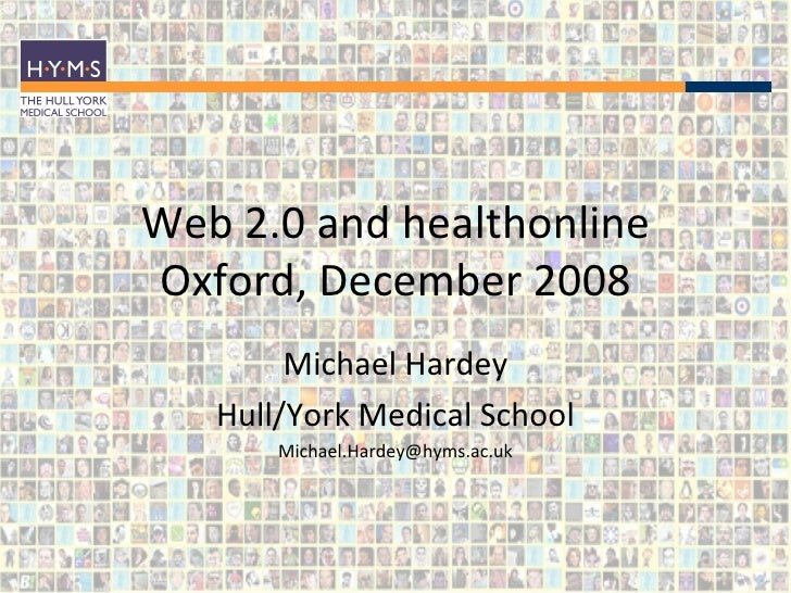 Web 2.0 and healthonline Oxford, December 2008 Michael Hardey Hull/York Medical School [email_address]