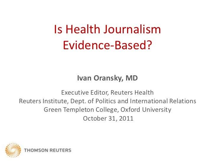 Is Health Journalism              Evidence-Based?                    Ivan Oransky, MD               Executive Editor, Reut...