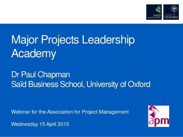 Major Projects Leadership Academy Dr Paul Chapman Saïd Business School, University of Oxford Webinar for the Association f...