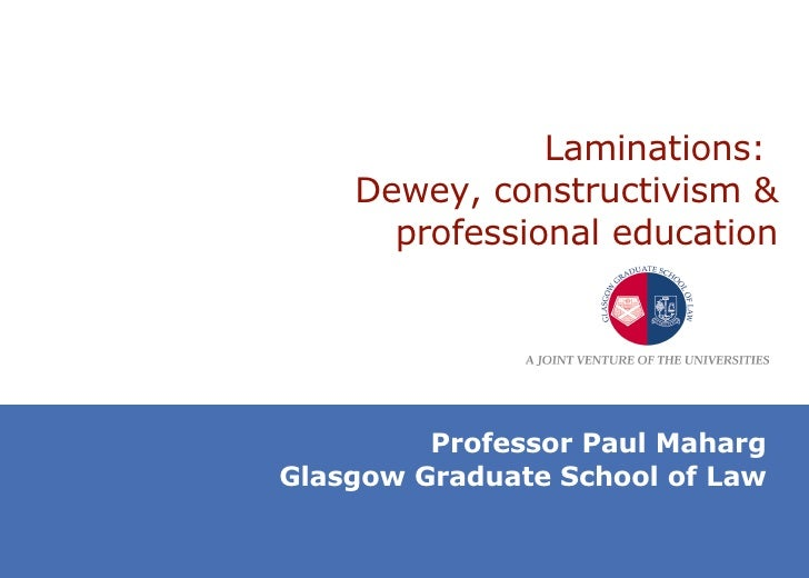 Laminations:  Dewey, constructivism & professional education Professor Paul Maharg Glasgow Graduate School of Law