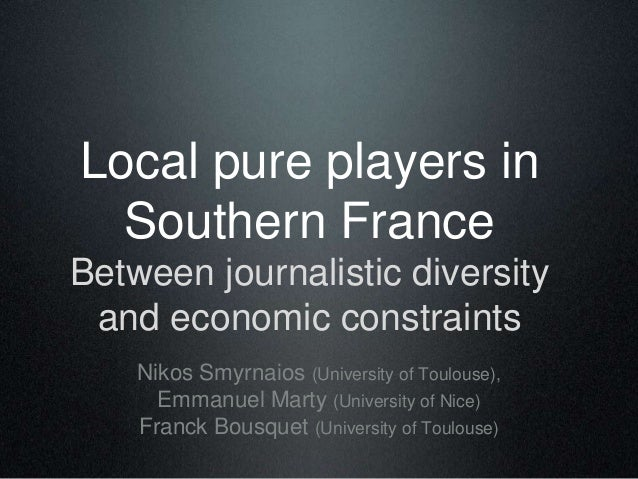 Local pure players in Southern France Between journalistic diversity and economic constraints Nikos Smyrnaios (University ...