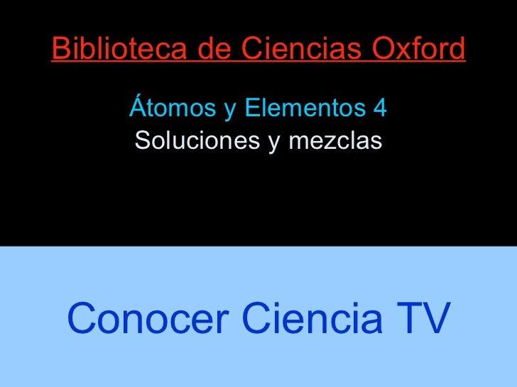 Biblioteca de Ciencias Oxford <ul><li>Átomos y Elementos 4 </li></ul><ul><li>Soluciones y mezclas </li></ul>Conocer Cienci...
