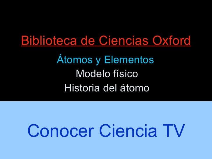 Biblioteca de Ciencias Oxford Átomos y Elementos  Modelo físico Historia del átomo Conocer Ciencia TV