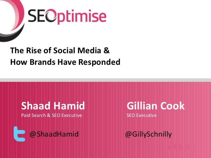 The Rise of Social Media &How Brands Have Responded  Shaad Hamid                   Gillian Cook  Paid Search & SEO Executi...