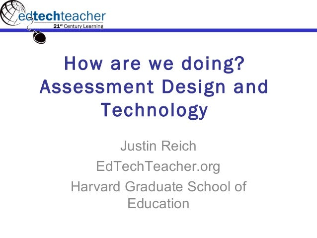 How are we doing? Assessment Design and Technology Justin Reich EdTechTeacher.org Harvard Graduate School of Education