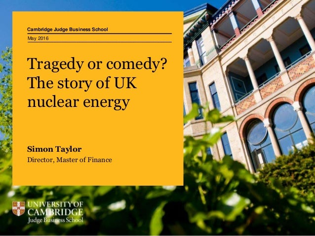 Cambridge Judge Business School Tragedy or comedy? The story of UK nuclear energy Simon Taylor Director, Master of Finance...