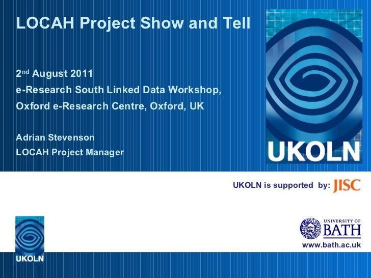 UKOLN is supported  by: LOCAH Project Show and Tell 2 nd  August 2011 e-Research South Linked Data Workshop, Oxford e-Rese...