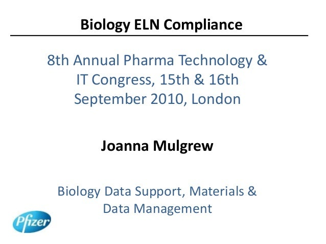 Biology ELN Compliance 8th Annual Pharma Technology & IT Congress, 15th & 16th September 2010, London Joanna Mulgrew Biolo...