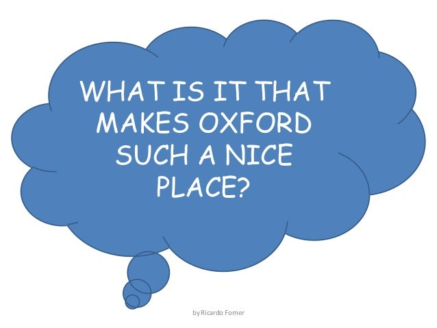 WHAT IS IT THAT MAKES OXFORD SUCH A NICE PLACE?  by Ricardo Forner