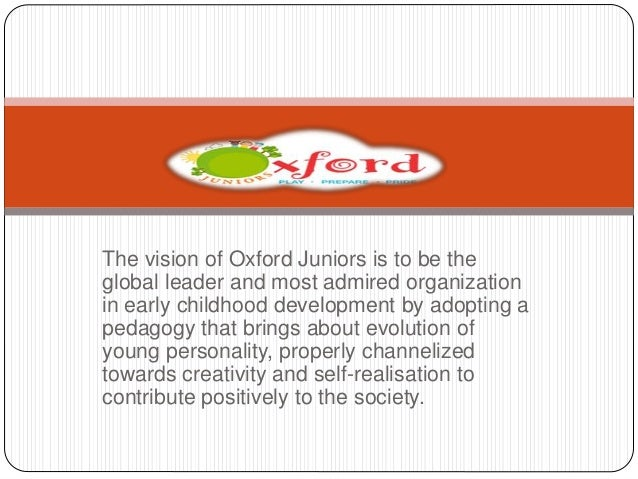 The vision of Oxford Juniors is to be the  global leader and most admired organization  in early childhood development by ...