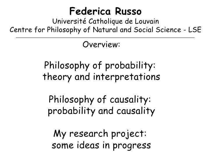 Federica Russo Université Catholique de Louvain Centre for Philosophy of Natural and Social Science - LSE Overview: Philos...