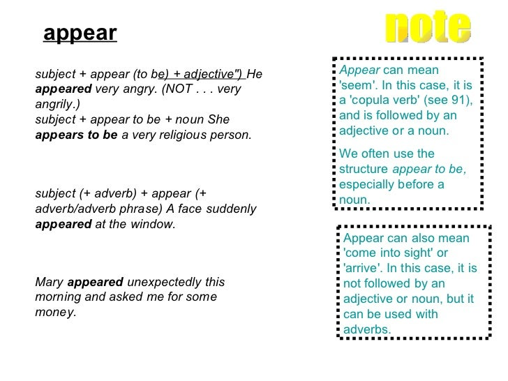 appear   subject (+ adverb) + appear (+ adverb/adverb phrase) A face suddenly  appeared  at the window. note  Appear  can ...